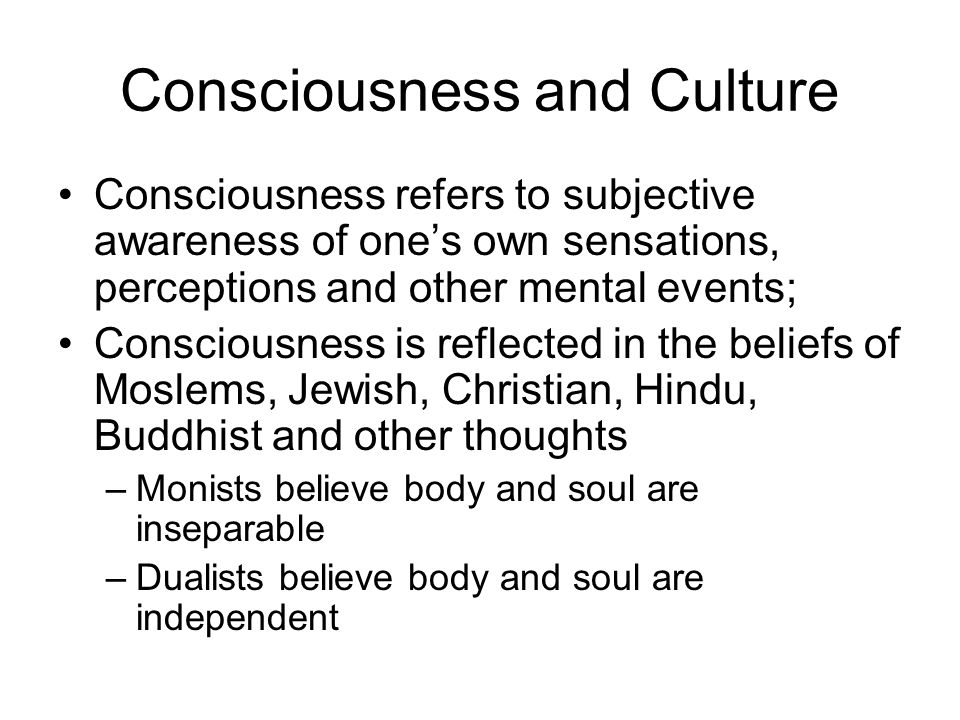 Consciousness and Culture Consciousness refers to subjective awareness of one's own sensations, perceptions and other mental events; Consciousness is reflected in the beliefs of Moslems, Jewish, Christian, Hindu, Buddhist and other thoughts –Monists believe body and soul are inseparable –Dualists believe body and soul are independent
