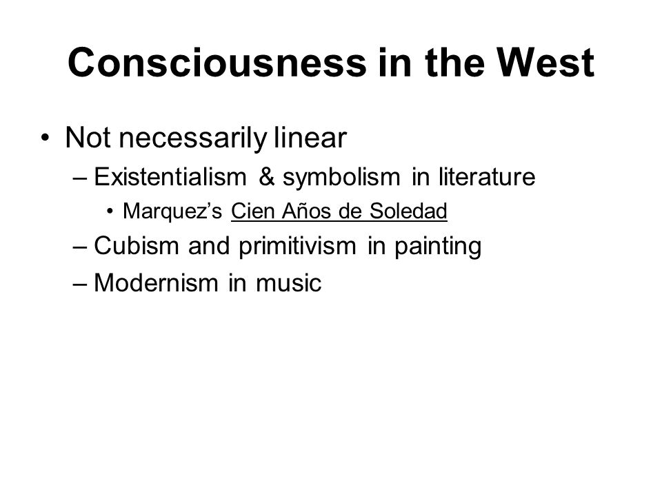 Consciousness in the West Not necessarily linear –Existentialism & symbolism in literature Marquez's Cien Años de Soledad –Cubism and primitivism in painting –Modernism in music