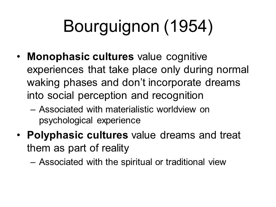 Bourguignon (1954) Monophasic cultures value cognitive experiences that take place only during normal waking phases and don't incorporate dreams into social perception and recognition –Associated with materialistic worldview on psychological experience Polyphasic cultures value dreams and treat them as part of reality –Associated with the spiritual or traditional view