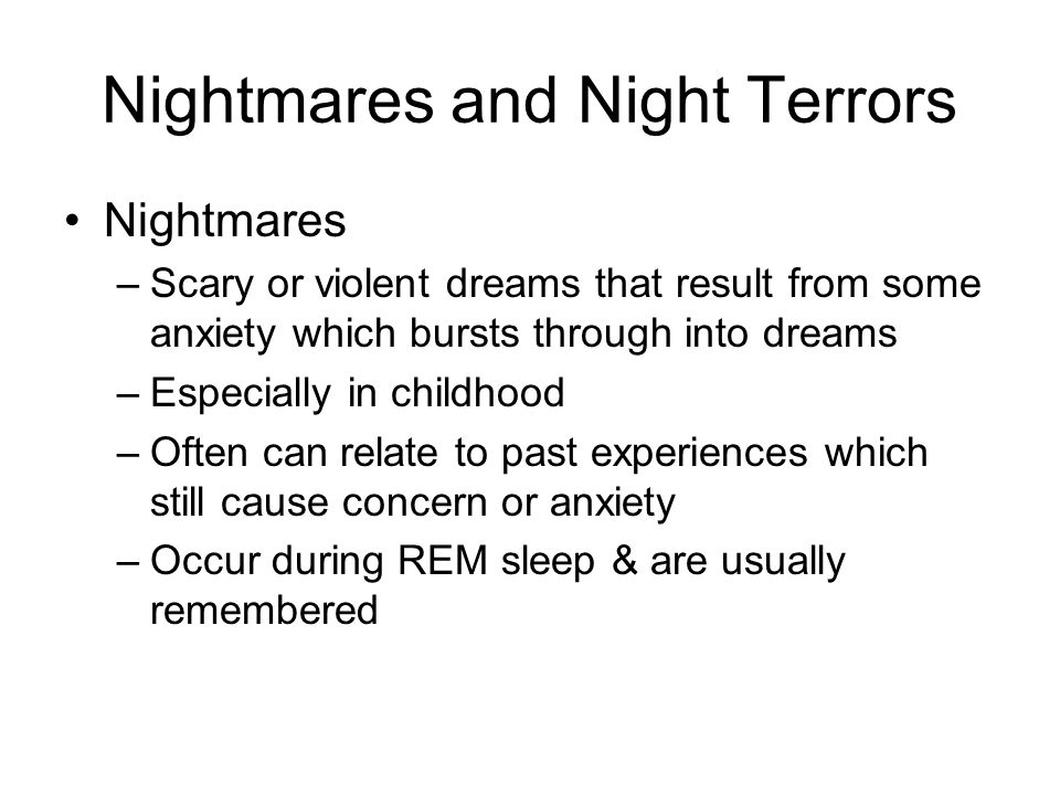 Nightmares and Night Terrors Nightmares –Scary or violent dreams that result from some anxiety which bursts through into dreams –Especially in childhood –Often can relate to past experiences which still cause concern or anxiety –Occur during REM sleep & are usually remembered