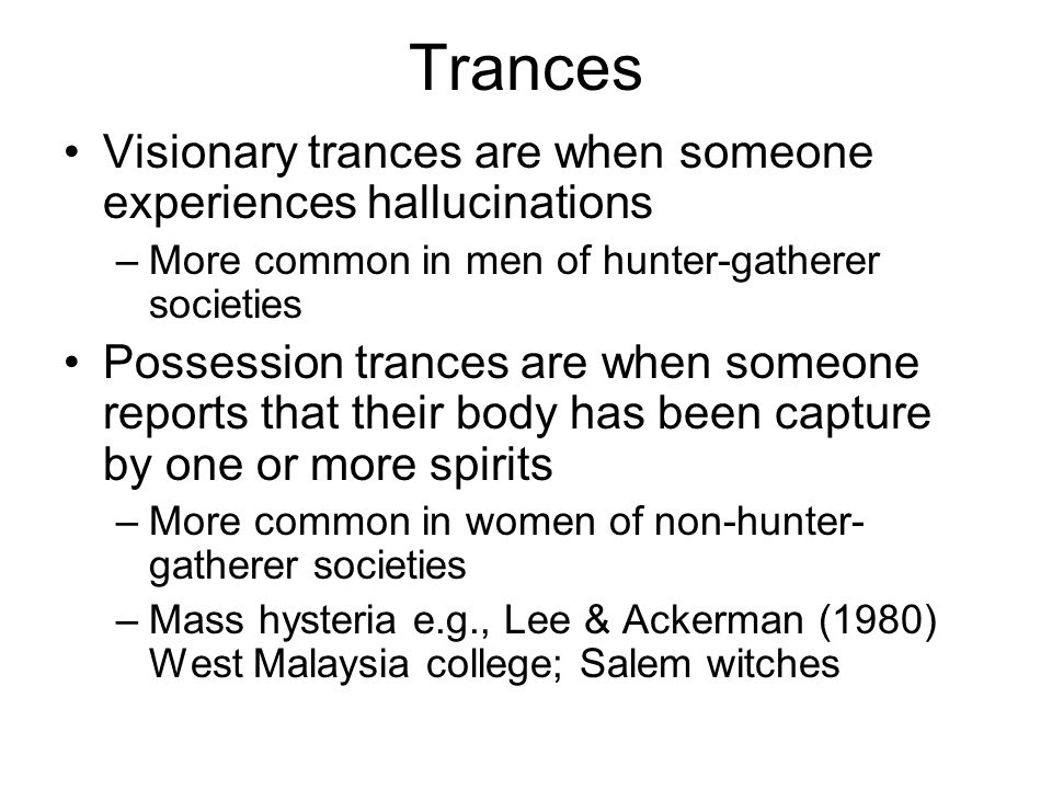 Trances Visionary trances are when someone experiences hallucinations –More common in men of hunter-gatherer societies Possession trances are when someone reports that their body has been capture by one or more spirits –More common in women of non-hunter- gatherer societies –Mass hysteria e.g., Lee & Ackerman (1980) West Malaysia college; Salem witches