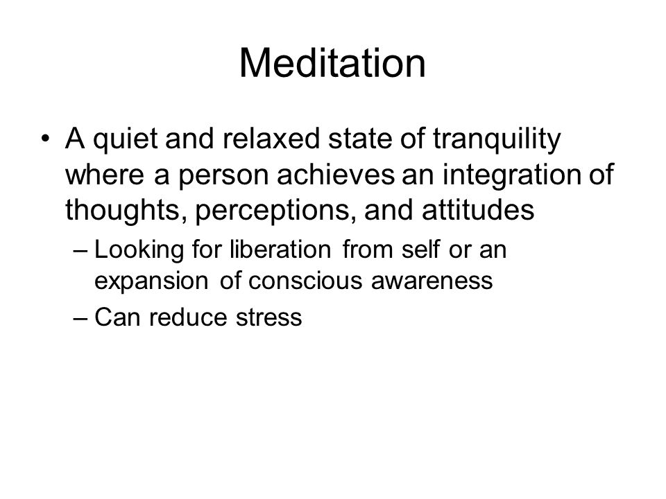 Meditation A quiet and relaxed state of tranquility where a person achieves an integration of thoughts, perceptions, and attitudes –Looking for liberation from self or an expansion of conscious awareness –Can reduce stress