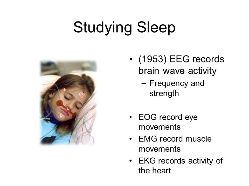 Studying Sleep (1953) EEG records brain wave activity – Frequency and strength EOG record eye movements EMG record muscle movements EKG records activity of the heart