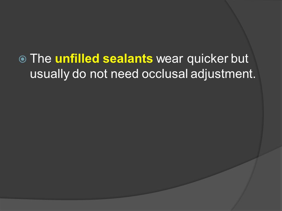  The unfilled sealants wear quicker but usually do not need occlusal adjustment.
