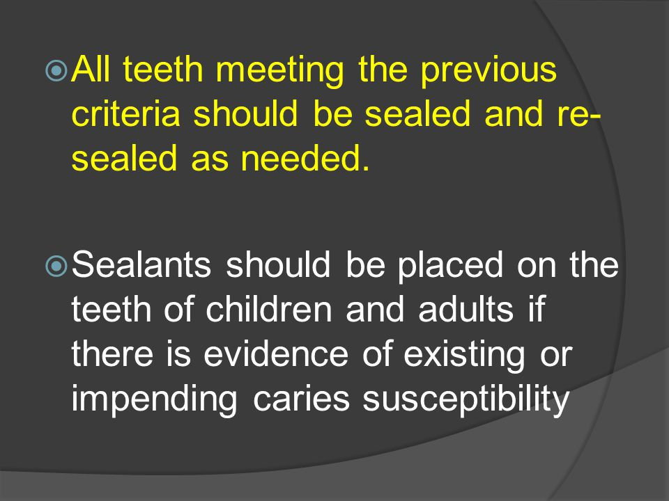  All teeth meeting the previous criteria should be sealed and re- sealed as needed.  Sealants should be placed on the teeth of children and adults i