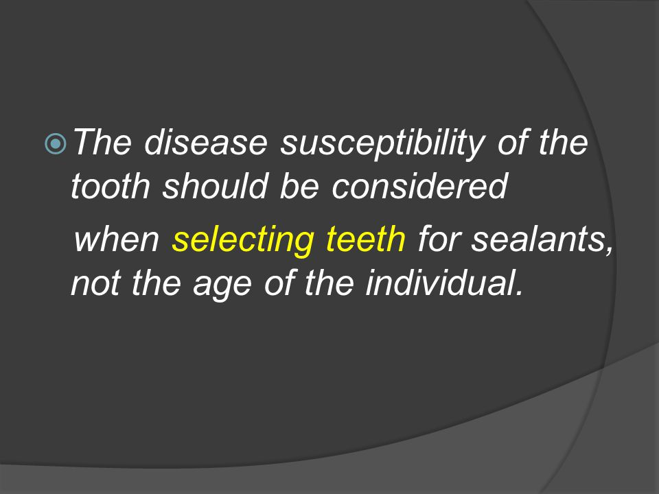  The disease susceptibility of the tooth should be considered when selecting teeth for sealants, not the age of the individual.