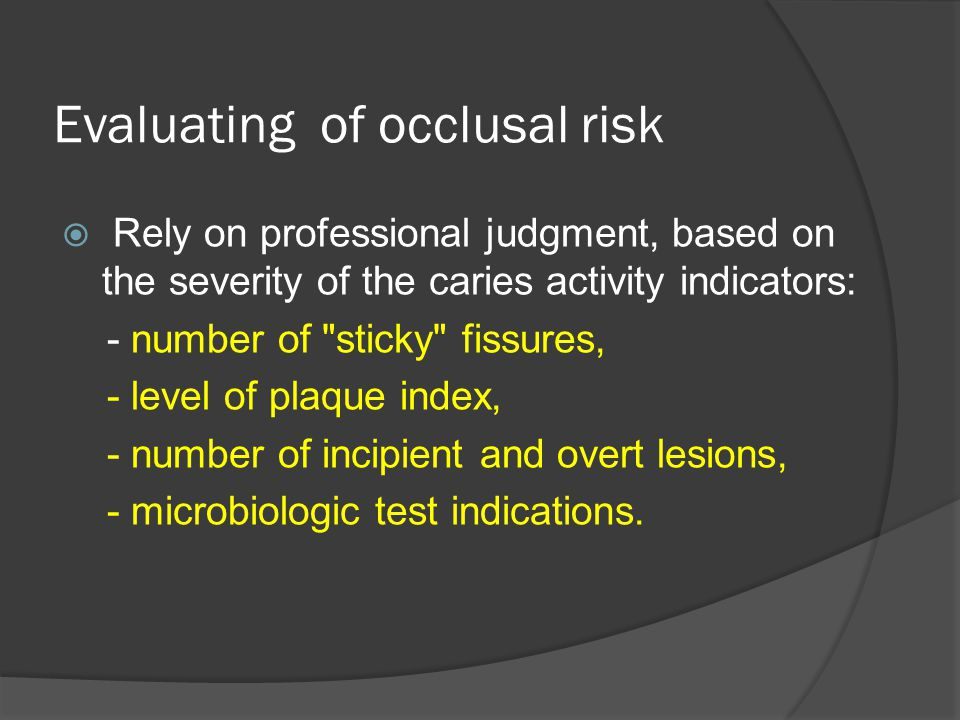Evaluating of occlusal risk  Rely on professional judgment, based on the severity of the caries activity indicators: - number of