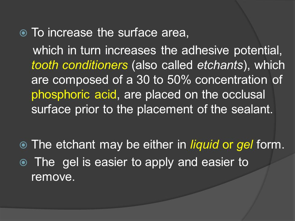  To increase the surface area, which in turn increases the adhesive potential, tooth conditioners (also called etchants), which are composed of a 30