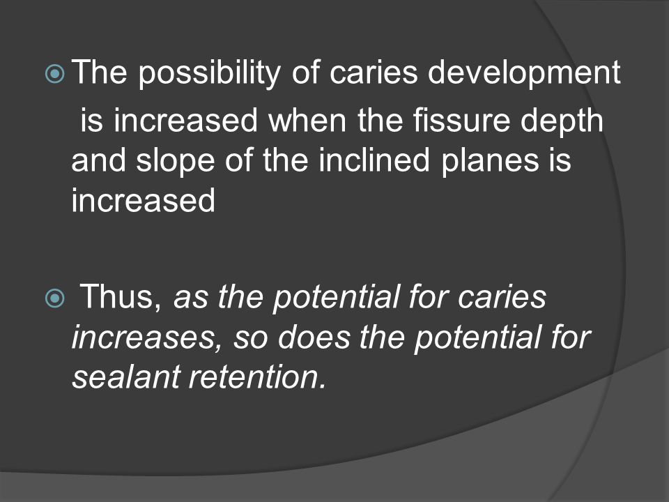  Тhe possibility of caries development is increased when the fissure depth and slope of the inclined planes is increased  Thus, as the potential for