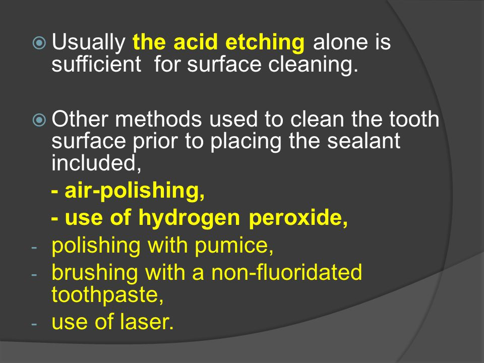  Usually the acid etching alone is sufficient for surface cleaning.  Other methods used to clean the tooth surface prior to placing the sealant incl