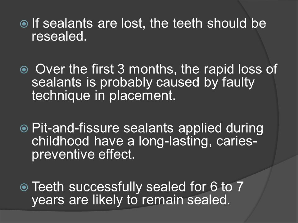  If sealants are lost, the teeth should be resealed.  Over the first 3 months, the rapid loss of sealants is probably caused by faulty technique in