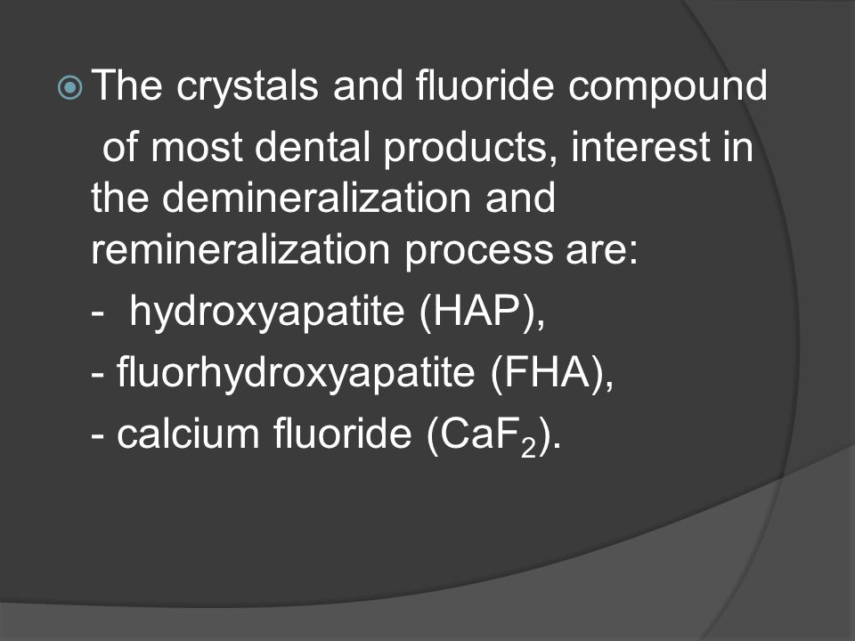  The crystals and fluoride compound of most dental products, interest in the demineralization and remineralization process are: - hydroxyapatite (HAP