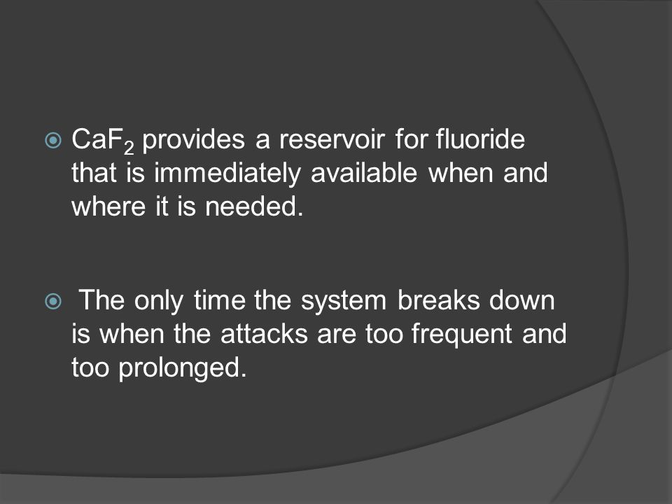  CaF 2 provides a reservoir for fluoride that is immediately available when and where it is needed.  The only time the system breaks down is when th