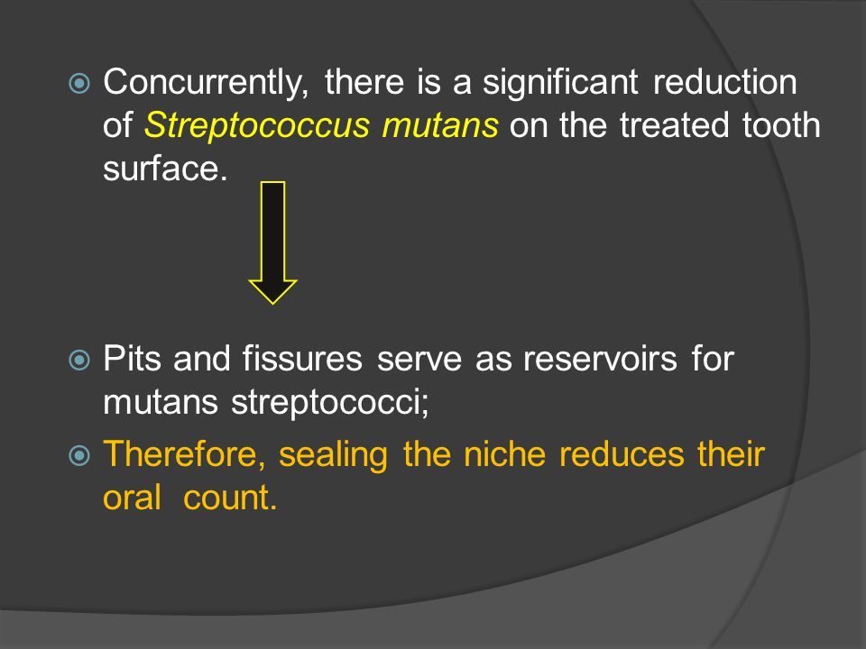  Concurrently, there is a significant reduction of Streptococcus mutans on the treated tooth surface.  Pits and fissures serve as reservoirs for mut