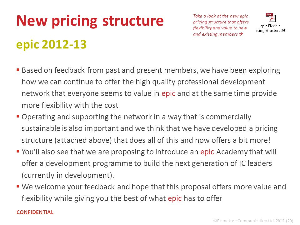 New pricing structure epic 2012-13  Based on feedback from past and present members, we have been exploring how we can continue to offer the high quality professional development network that everyone seems to value in epic and at the same time provide more flexibility with the cost  Operating and supporting the network in a way that is commercially sustainable is also important and we think that we have developed a pricing structure (attached above) that does all of this and now offers a bit more.