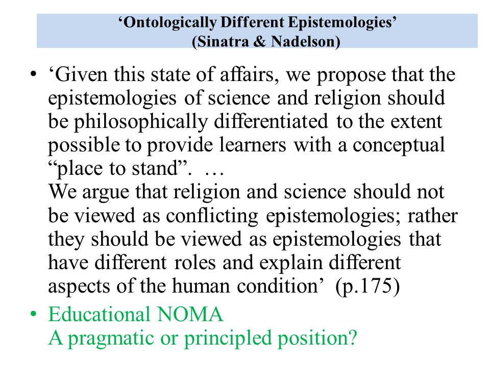 'Ontologically Different Epistemologies' (Sinatra & Nadelson) 'Given this state of affairs, we propose that the epistemologies of science and religion should be philosophically differentiated to the extent possible to provide learners with a conceptual place to stand .