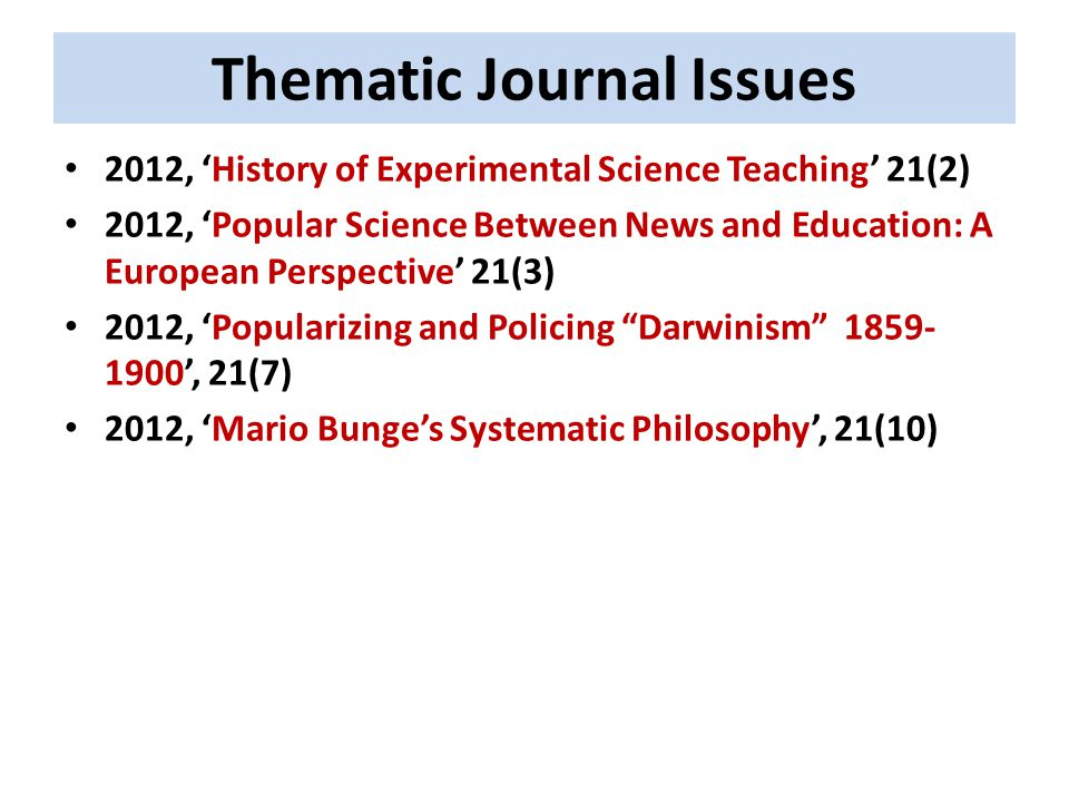Thematic Journal Issues 2012, 'History of Experimental Science Teaching' 21(2) 2012, 'Popular Science Between News and Education: A European Perspective' 21(3) 2012, 'Popularizing and Policing Darwinism 1859- 1900', 21(7) 2012, 'Mario Bunge's Systematic Philosophy', 21(10)