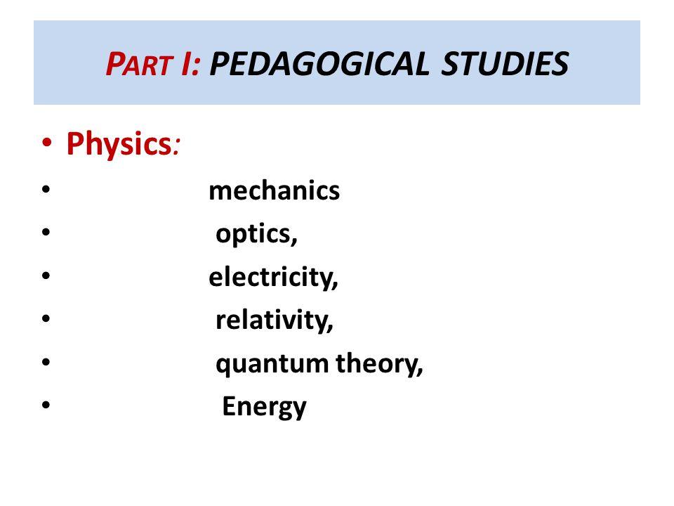 P ART I: PEDAGOGICAL STUDIES Physics: mechanics optics, electricity, relativity, quantum theory, Energy