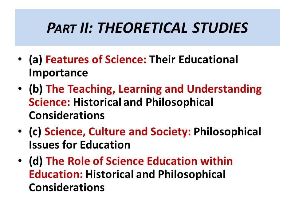 P ART II: THEORETICAL STUDIES (a) Features of Science: Their Educational Importance (b) The Teaching, Learning and Understanding Science: Historical and Philosophical Considerations (c) Science, Culture and Society: Philosophical Issues for Education (d) The Role of Science Education within Education: Historical and Philosophical Considerations