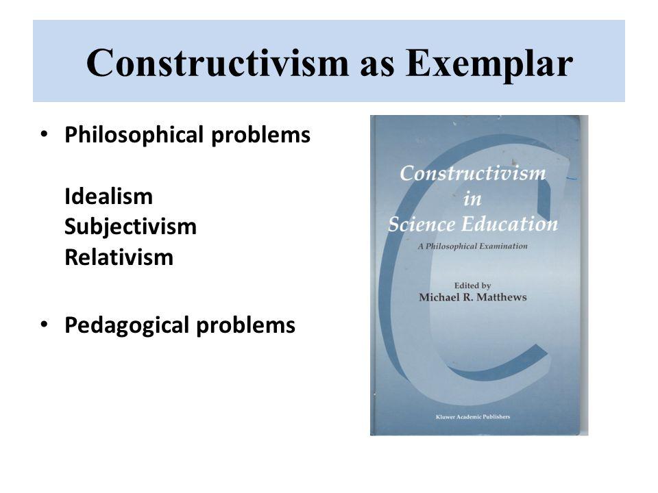 Constructivism as Exemplar Philosophical problems Idealism Subjectivism Relativism Pedagogical problems