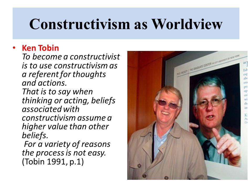 Constructivism as Worldview Ken Tobin To become a constructivist is to use constructivism as a referent for thoughts and actions.