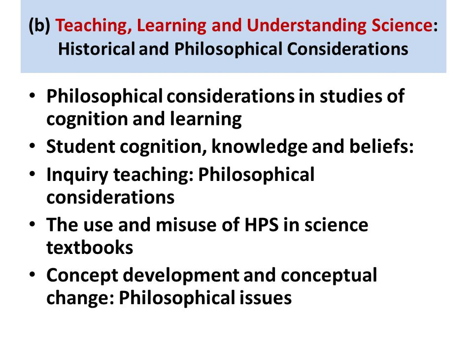 (b) Teaching, Learning and Understanding Science: Historical and Philosophical Considerations Philosophical considerations in studies of cognition and learning Student cognition, knowledge and beliefs: Inquiry teaching: Philosophical considerations The use and misuse of HPS in science textbooks Concept development and conceptual change: Philosophical issues