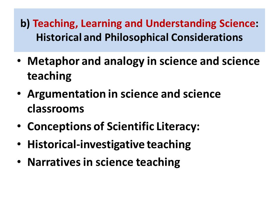 b) Teaching, Learning and Understanding Science: Historical and Philosophical Considerations Metaphor and analogy in science and science teaching Argumentation in science and science classrooms Conceptions of Scientific Literacy: Historical-investigative teaching Narratives in science teaching