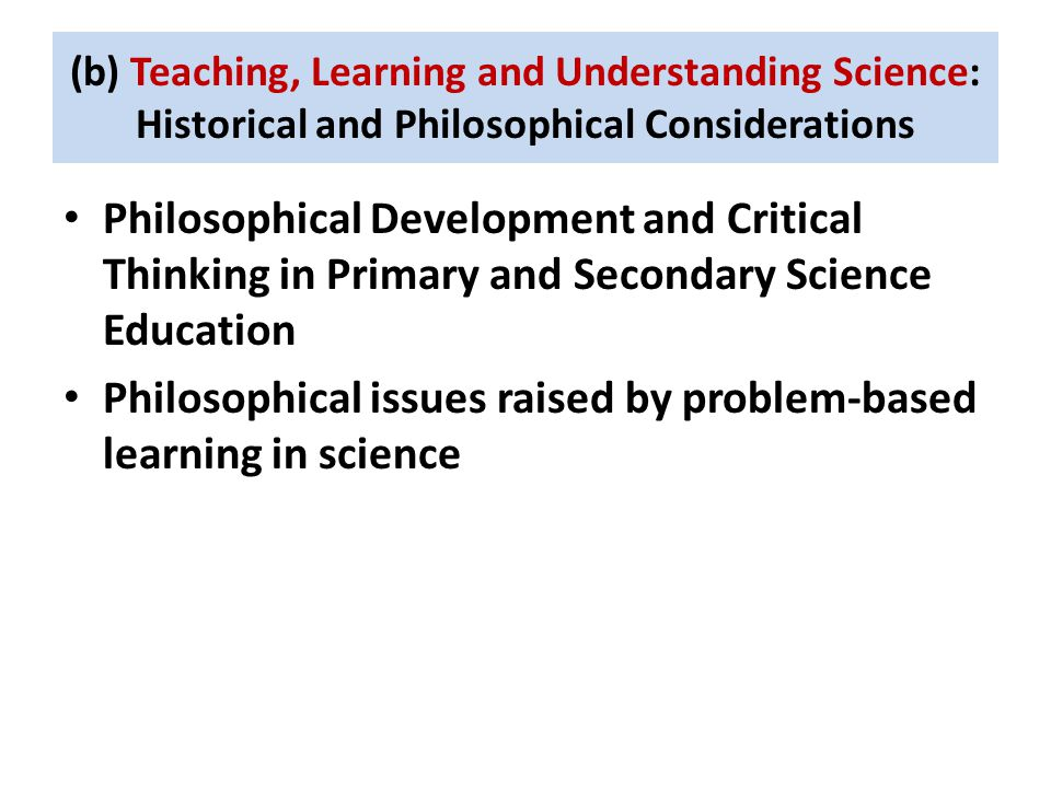 (b) Teaching, Learning and Understanding Science: Historical and Philosophical Considerations Philosophical Development and Critical Thinking in Primary and Secondary Science Education Philosophical issues raised by problem-based learning in science