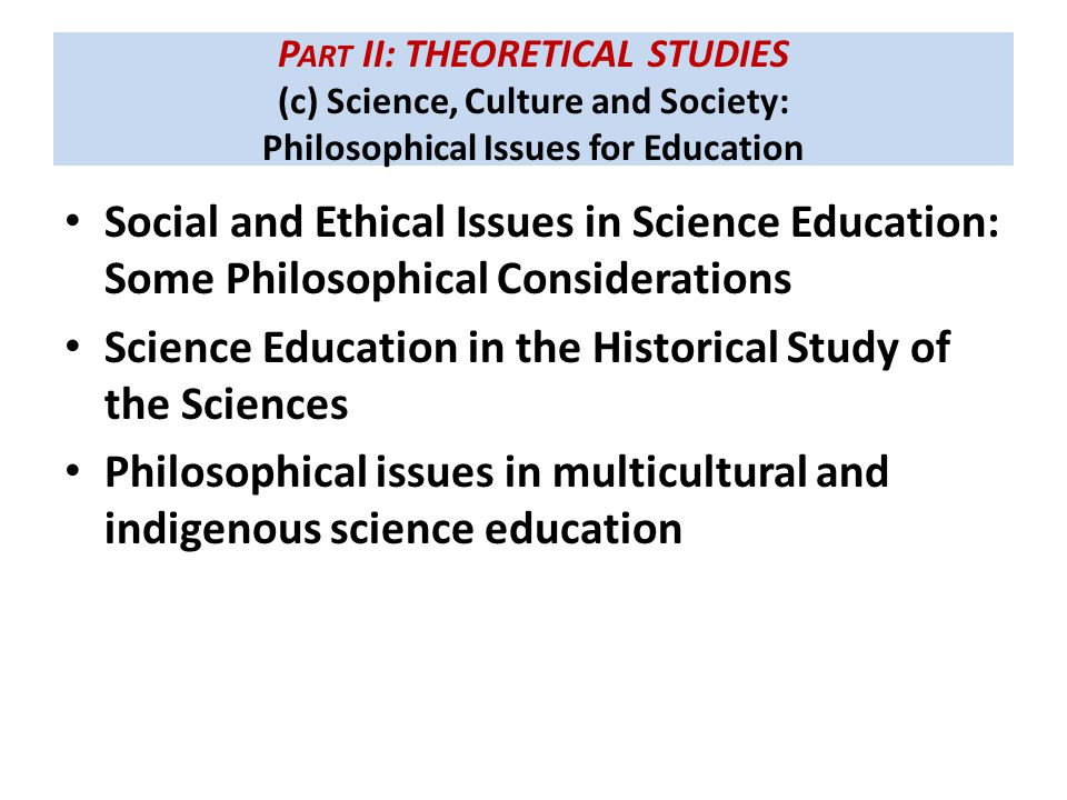 P ART II: THEORETICAL STUDIES (c) Science, Culture and Society: Philosophical Issues for Education Social and Ethical Issues in Science Education: Some Philosophical Considerations Science Education in the Historical Study of the Sciences Philosophical issues in multicultural and indigenous science education