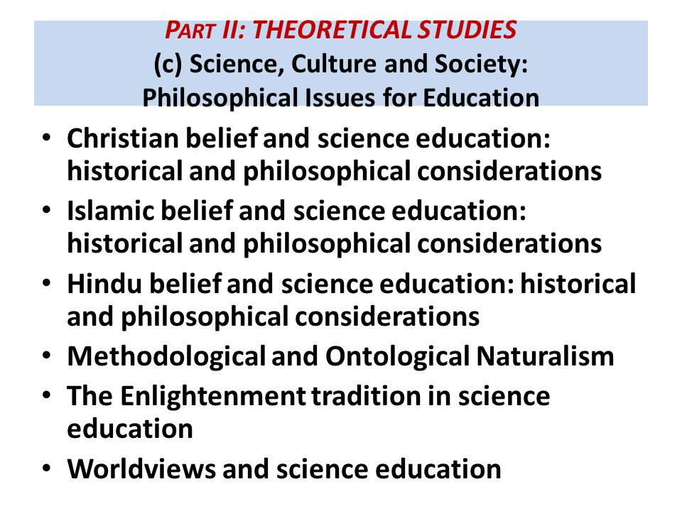 P ART II: THEORETICAL STUDIES (c) Science, Culture and Society: Philosophical Issues for Education Christian belief and science education: historical and philosophical considerations Islamic belief and science education: historical and philosophical considerations Hindu belief and science education: historical and philosophical considerations Methodological and Ontological Naturalism The Enlightenment tradition in science education Worldviews and science education