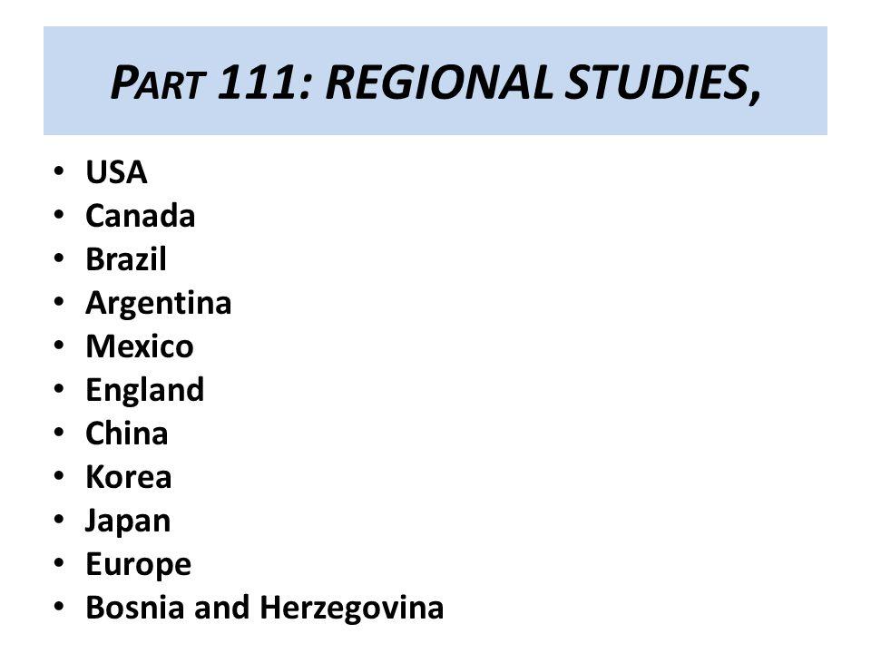 P ART 111: REGIONAL STUDIES, USA Canada Brazil Argentina Mexico England China Korea Japan Europe Bosnia and Herzegovina