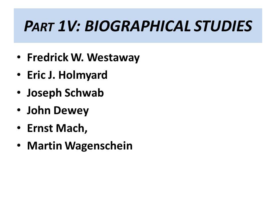 P ART 1V: BIOGRAPHICAL STUDIES Fredrick W. Westaway Eric J. Holmyard Joseph Schwab John Dewey Ernst Mach, Martin Wagenschein