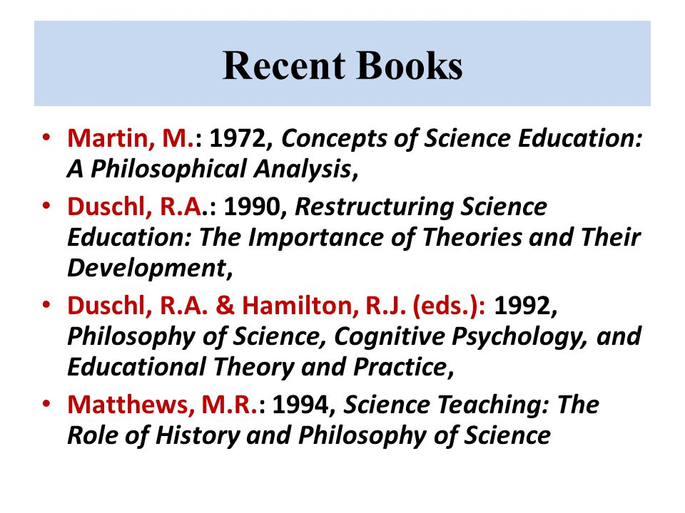 Recent Books Martin, M.: 1972, Concepts of Science Education: A Philosophical Analysis, Duschl, R.A.: 1990, Restructuring Science Education: The Importance of Theories and Their Development, Duschl, R.A.