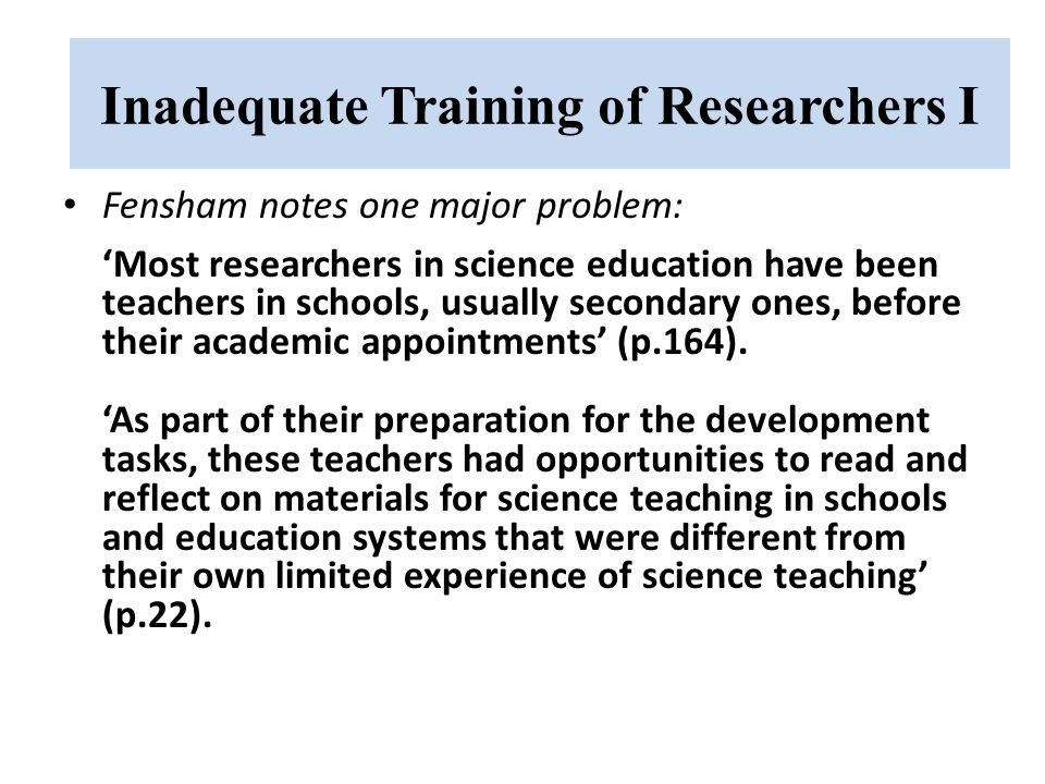 Inadequate Training of Researchers I Fensham notes one major problem: 'Most researchers in science education have been teachers in schools, usually secondary ones, before their academic appointments' (p.164).