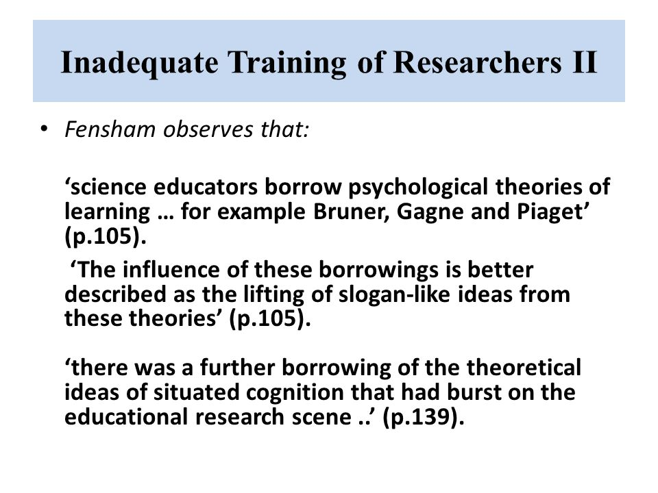 Inadequate Training of Researchers II Fensham observes that: 'science educators borrow psychological theories of learning … for example Bruner, Gagne and Piaget' (p.105).