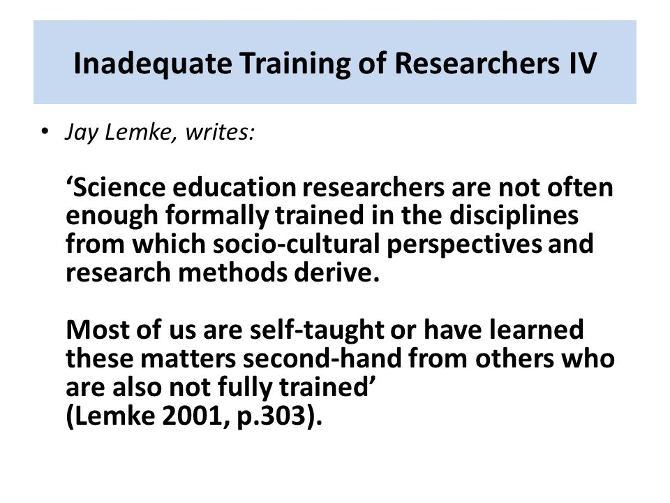 Inadequate Training of Researchers IV Jay Lemke, writes: 'Science education researchers are not often enough formally trained in the disciplines from which socio-cultural perspectives and research methods derive.
