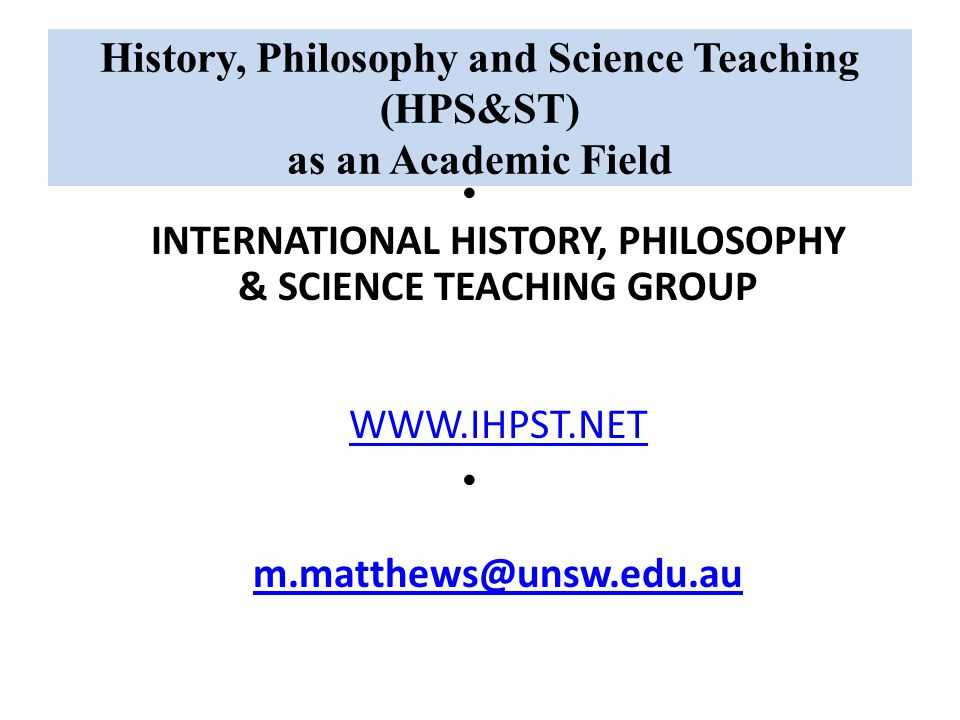 History, Philosophy and Science Teaching (HPS&ST) as an Academic Field INTERNATIONAL HISTORY, PHILOSOPHY & SCIENCE TEACHING GROUP WWW.IHPST.NET WWW.IHPST.NET m.matthews@unsw.edu.au