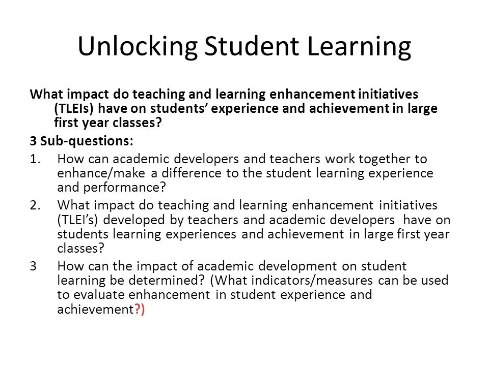 Unlocking Student Learning What impact do teaching and learning enhancement initiatives (TLEIs) have on students' experience and achievement in large first year classes.
