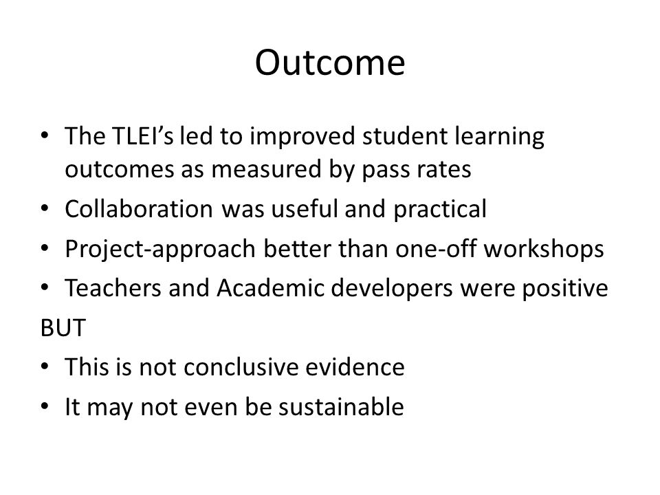 Outcome The TLEI's led to improved student learning outcomes as measured by pass rates Collaboration was useful and practical Project-approach better than one-off workshops Teachers and Academic developers were positive BUT This is not conclusive evidence It may not even be sustainable