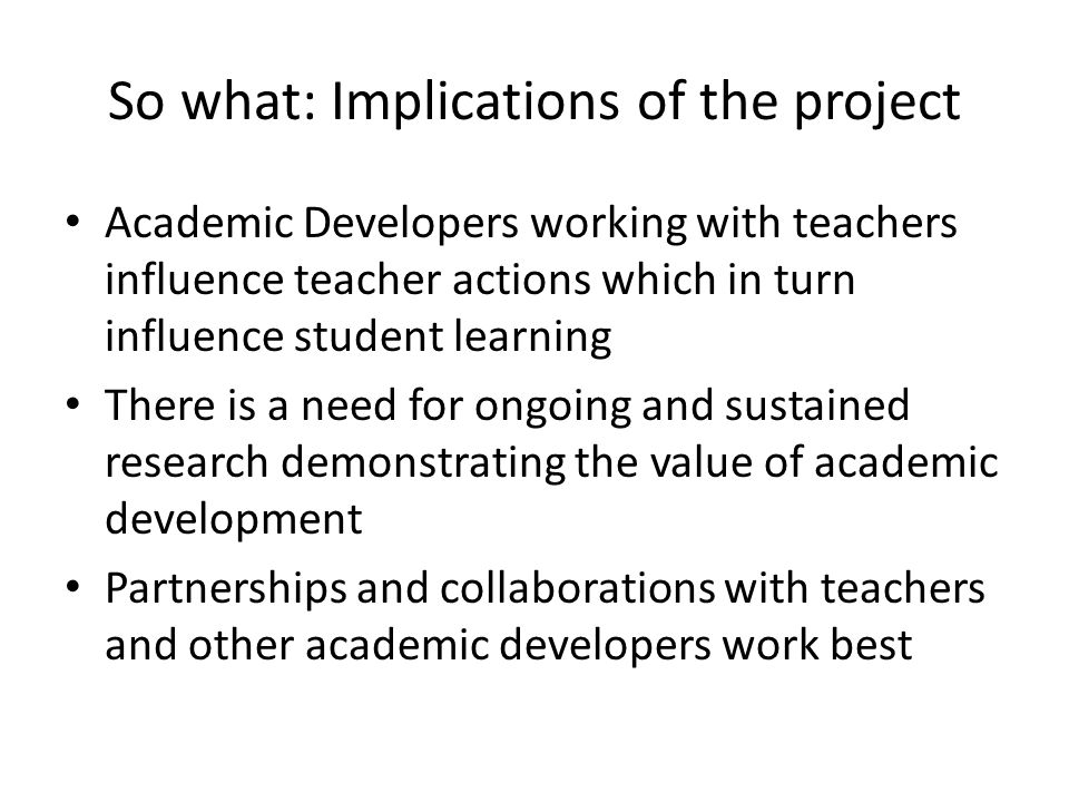 So what: Implications of the project Academic Developers working with teachers influence teacher actions which in turn influence student learning There is a need for ongoing and sustained research demonstrating the value of academic development Partnerships and collaborations with teachers and other academic developers work best