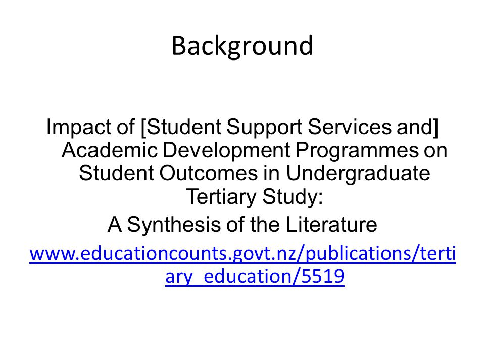 Background Impact of [Student Support Services and] Academic Development Programmes on Student Outcomes in Undergraduate Tertiary Study: A Synthesis of the Literature www.educationcounts.govt.nz/publications/terti ary_education/5519