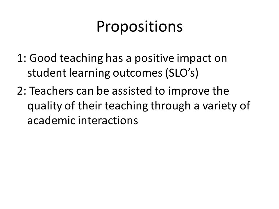 Propositions 1: Good teaching has a positive impact on student learning outcomes (SLO's) 2: Teachers can be assisted to improve the quality of their teaching through a variety of academic interactions