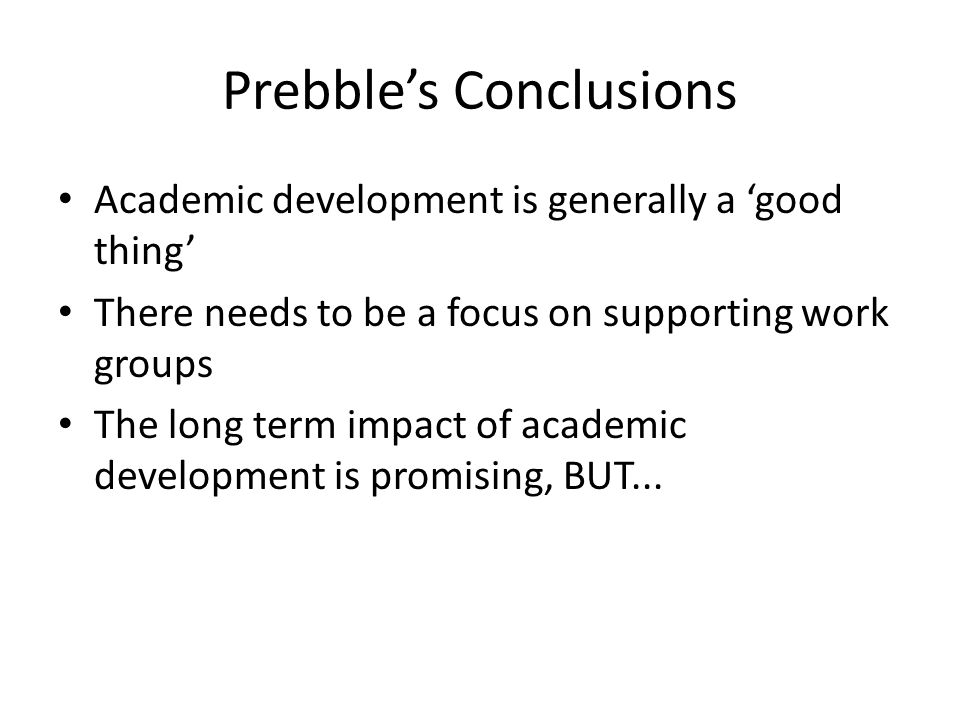 Prebble's Conclusions Academic development is generally a 'good thing' There needs to be a focus on supporting work groups The long term impact of academic development is promising, BUT...