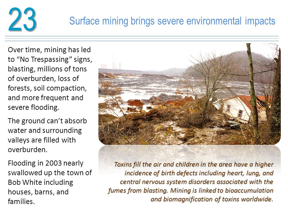 "23 Surface mining brings severe environmental impacts Over time, mining has led to ""No Trespassing"" signs, blasting, millions of tons of overburden, l"