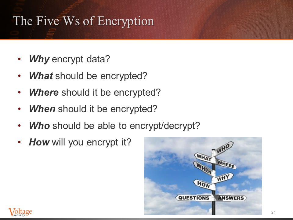 The Five Ws of Encryption Why encrypt data? What should be encrypted? Where should it be encrypted? When should it be encrypted? Who should be able to