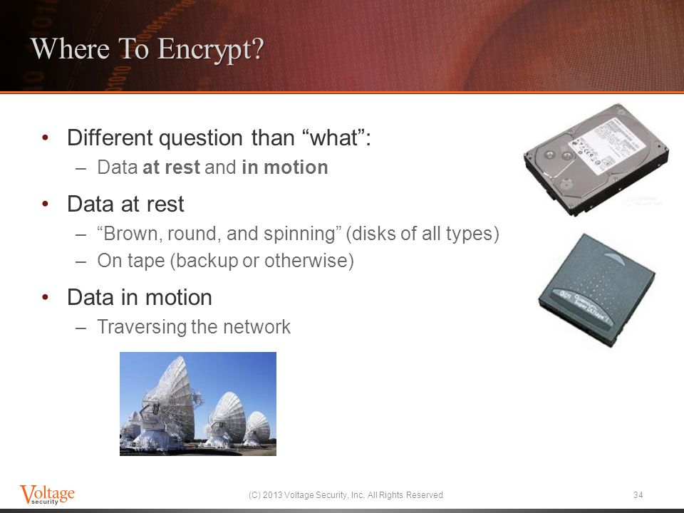 "Where To Encrypt? Different question than ""what"": –Data at rest and in motion Data at rest –""Brown, round, and spinning"" (disks of all types) –On tape"