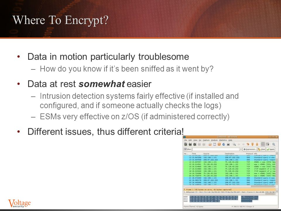 Where To Encrypt? Data in motion particularly troublesome –How do you know if it's been sniffed as it went by? Data at rest somewhat easier –Intrusion
