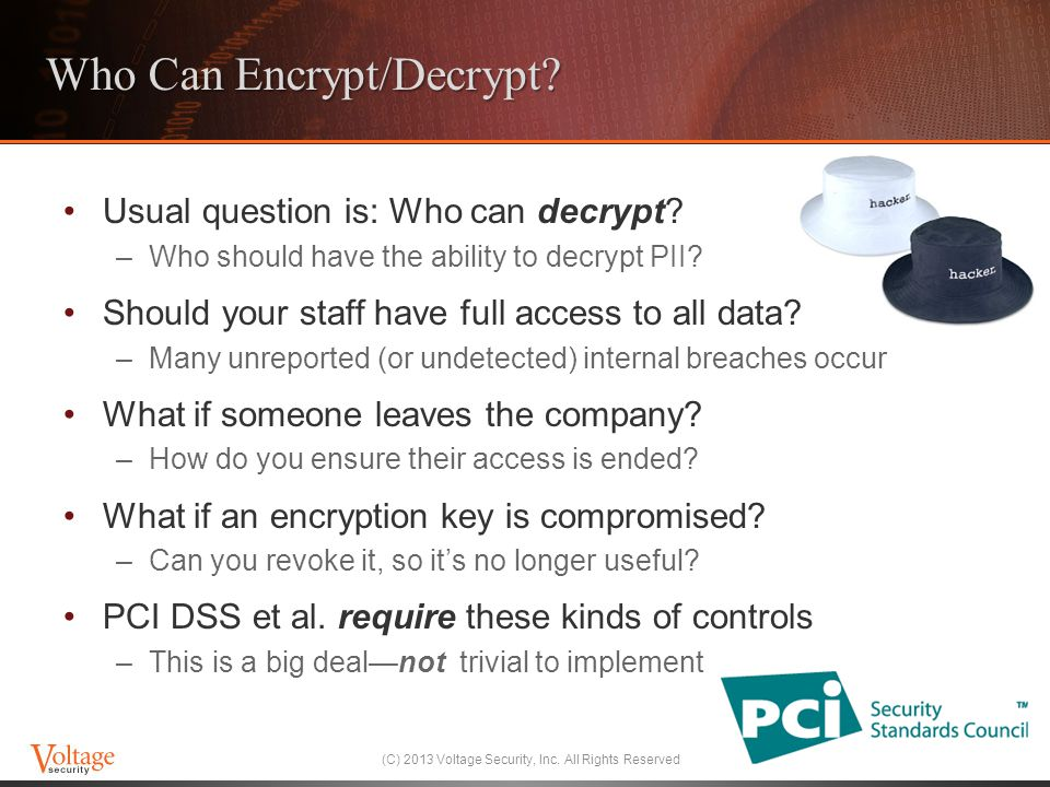 Who Can Encrypt/Decrypt? Usual question is: Who can decrypt? –Who should have the ability to decrypt PII? Should your staff have full access to all da