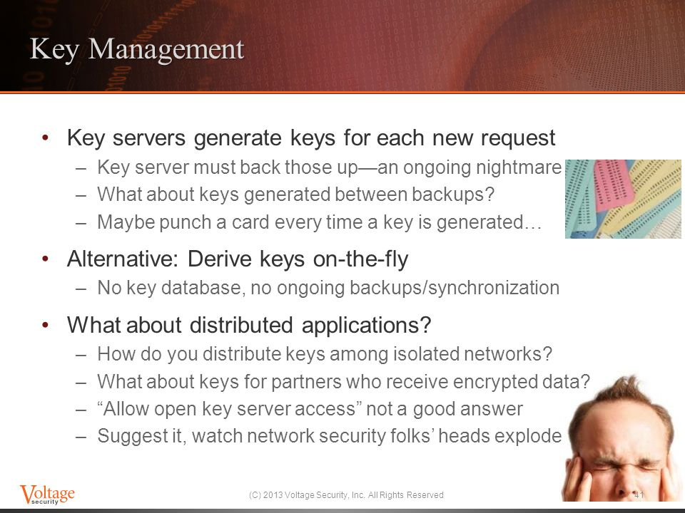 Key Management Key servers generate keys for each new request –Key server must back those up—an ongoing nightmare –What about keys generated between b