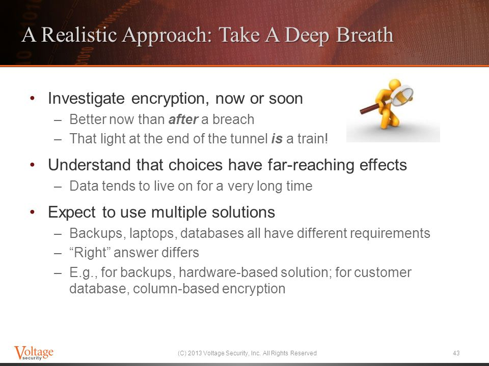 A Realistic Approach: Take A Deep Breath Investigate encryption, now or soon –Better now than after a breach –That light at the end of the tunnel is a
